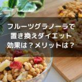 フルーツグラノーラで置き換えダイエット・効果やメリットは?