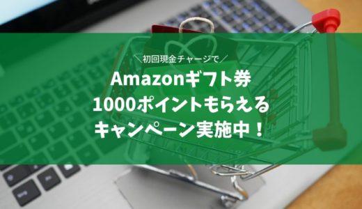 【amazonギフト券】現金チャージで初回1000円もらえるお得なキャンペーン実施中!